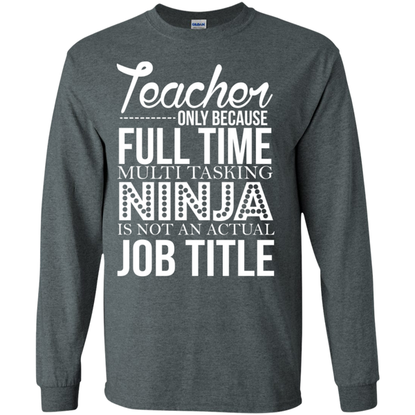 Teacher only Because Full Time Multi Tasking Ninja is not an actual Job Title LS Ultra Cotton Tshirt - TeachersLoungeShop - 8
