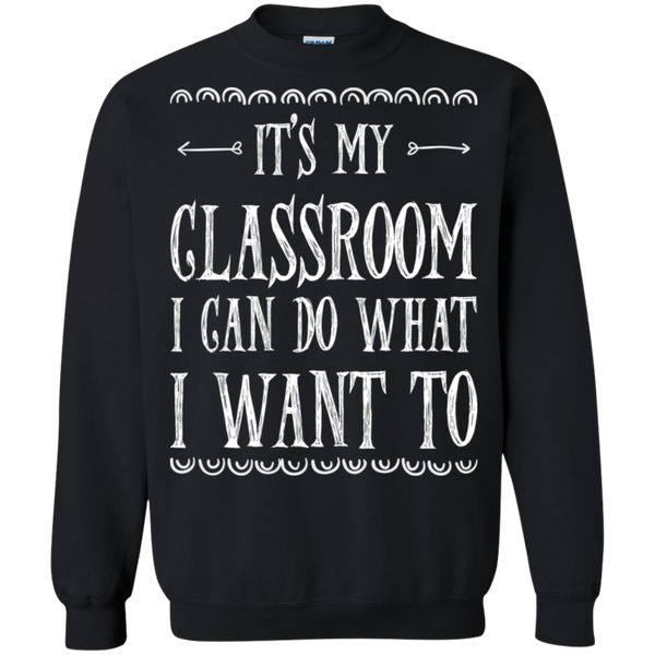 It's My Classroom I can do what i want to  Crewneck Pullover Sweatshirt  8 oz - TeachersLoungeShop - 1