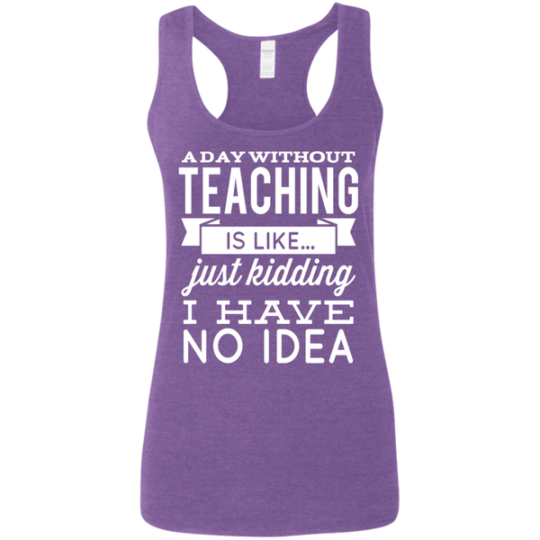 A day without teaching  is like .. just kidding i have no idea    Ladies' Softstyle Racerback Tank