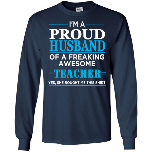 I'm a Proud Husband of a Freaking Awesome Teacher T-shirt   LS  T-Shirt