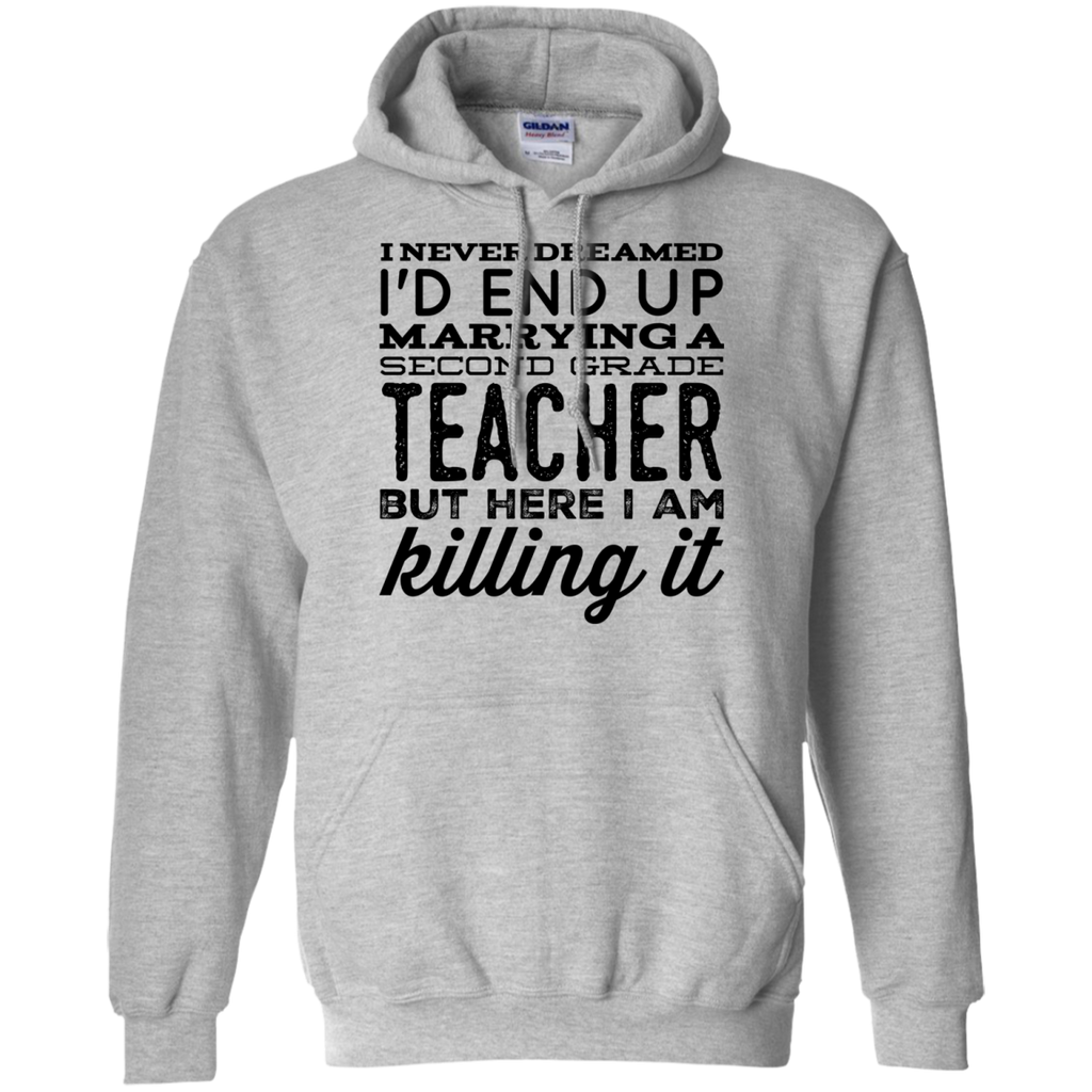 I never dreamed I'd end up marrying a Second grade Teacher but here i am killing it   Hoodie