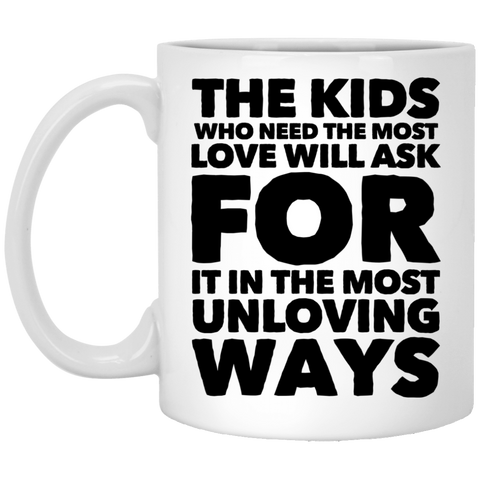 The Kids who need the most love  will ask for it in the most unloving ways  11 oz. White Mug