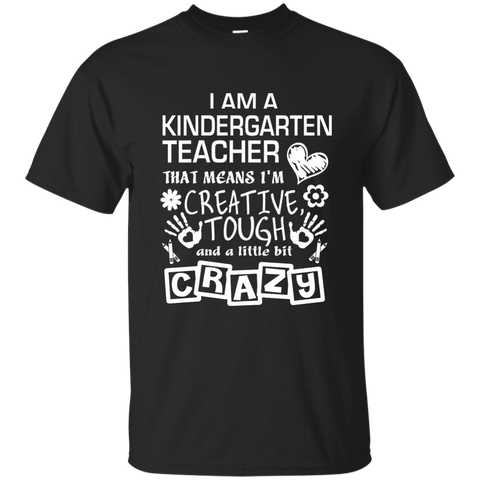 I Am A Kindergarten Teacher That Means I'm Creative Tough and a Little Bit Crazy Cotton T-Shirt - TeachersLoungeShop - 1