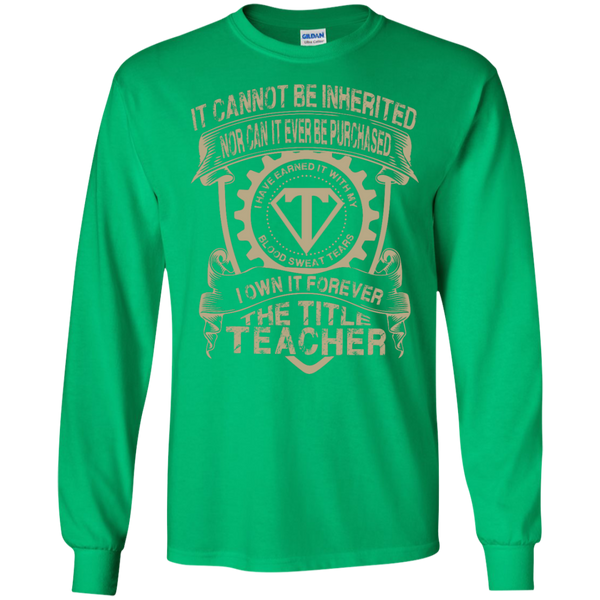 It cannot be inherited nor it ever be purchased I own it forever the title Teacher LS   Tshirt - TeachersLoungeShop - 4