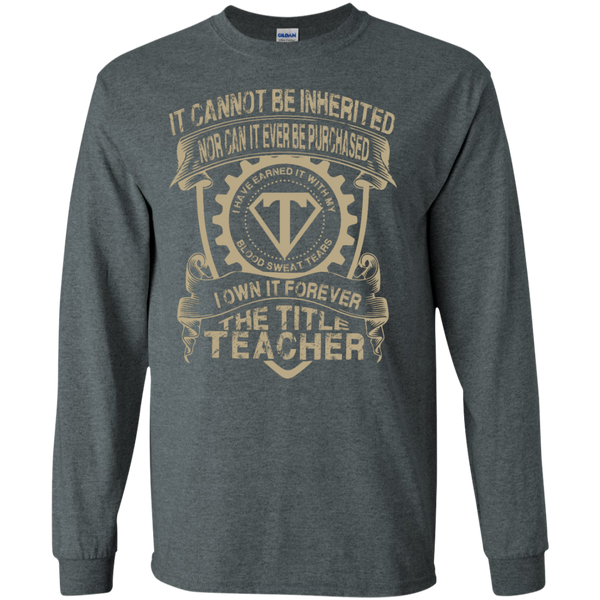 It cannot be inherited nor it ever be purchased I own it forever the title Teacher LS   Tshirt - TeachersLoungeShop - 5