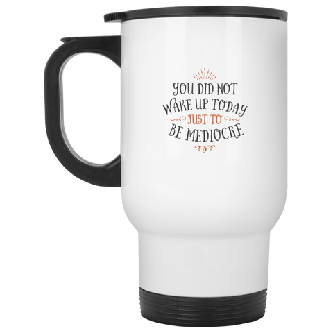 You did not wake up today just to be mediocre   White Travel Mug