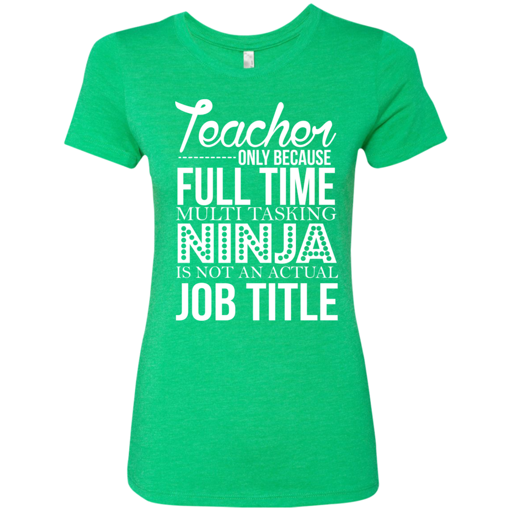Teacher only Because Full Time Multi Tasking Ninja is not an actual Job Title Next  Level Ladies Triblend T-Shirt - TeachersLoungeShop - 1