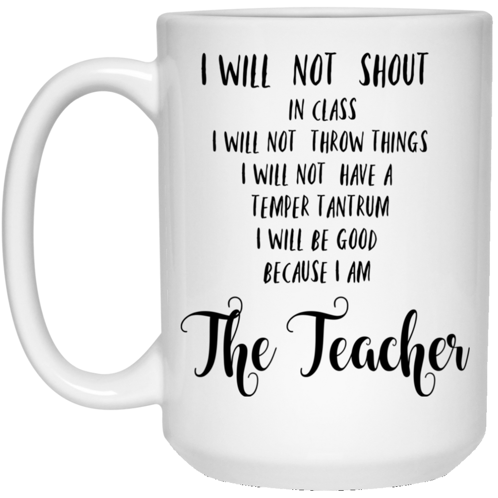 I will not shout in class  because I am The Teacher 15 oz. White Mug