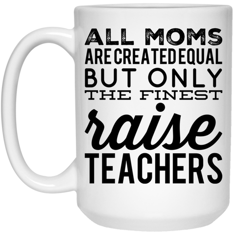 All Moms  are created equal but only the finest raise Teachers Mug - 15oz