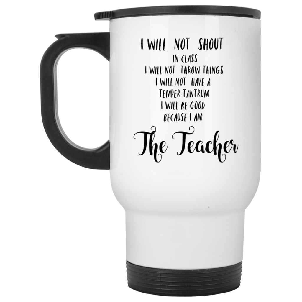 I will not shout in class  because I am The Teacher White Travel Mug