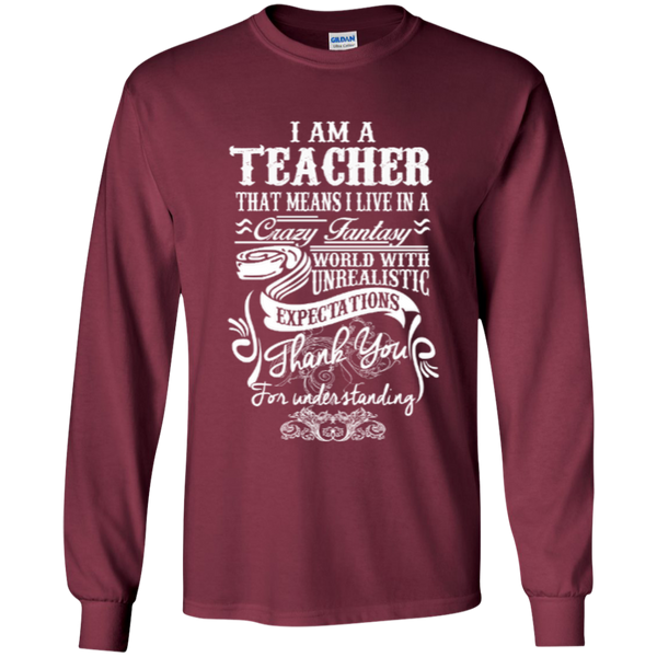 I Am a Teacher That Means I Live in a Crazy Fantasy World with Unrealistic ExpectationsLS Ultra Cotton Tshirt - TeachersLoungeShop - 3