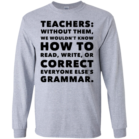 Teachers: without them ,we wouldnt know how to read ,write ,or correct everyone else's grammar.  LS  T-Shirt