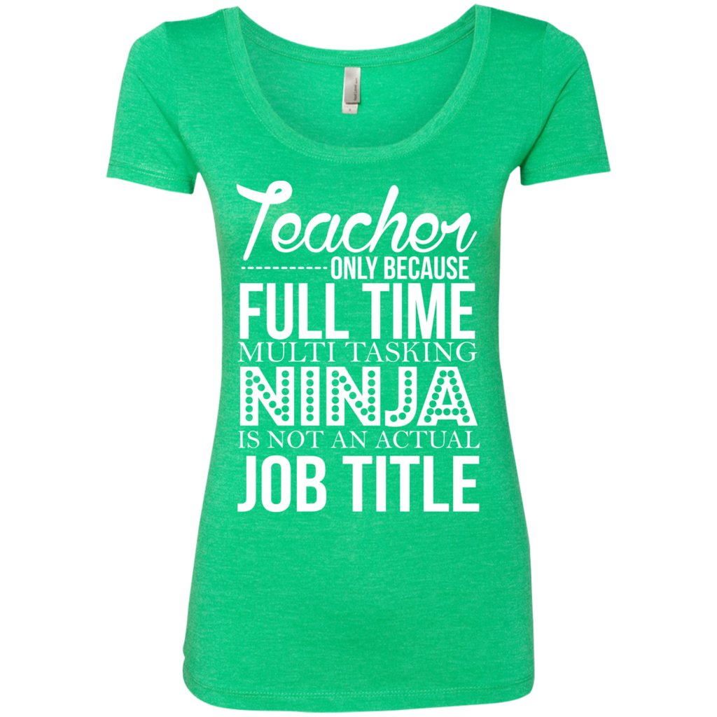 Teacher only Because Full Time Multi Tasking Ninja is not an actual Job Title  Level Ladies Triblend Scoop - TeachersLoungeShop