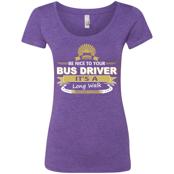 Be Nice to Your Bus Driver It's a Long Walk From Home to School Next Level Ladies Triblend Scoop - TeachersLoungeShop - 1