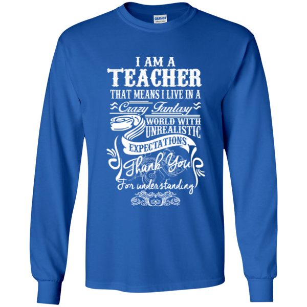 I Am a Teacher That Means I Live in a Crazy Fantasy World with Unrealistic ExpectationsLS Ultra Cotton Tshirt - TeachersLoungeShop - 5