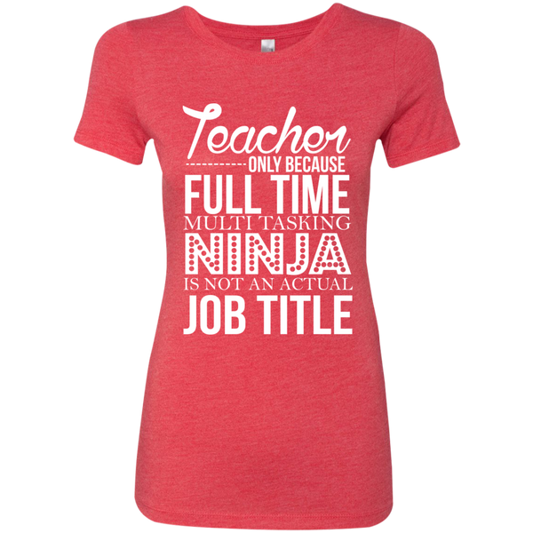 Teacher only Because Full Time Multi Tasking Ninja is not an actual Job Title Next  Level Ladies Triblend T-Shirt - TeachersLoungeShop - 7