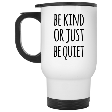 Be Kind or Just be Quiet  White Travel Mug