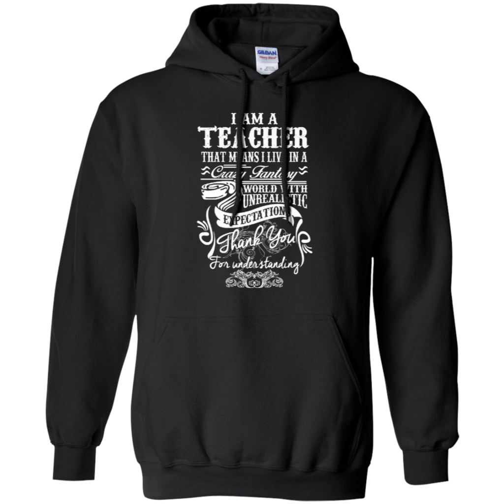 I Am a Teacher That Means I Live in a Crazy Fantasy World with Unrealistic Expectations Pullover Hoodie 8 oz - TeachersLoungeShop - 1