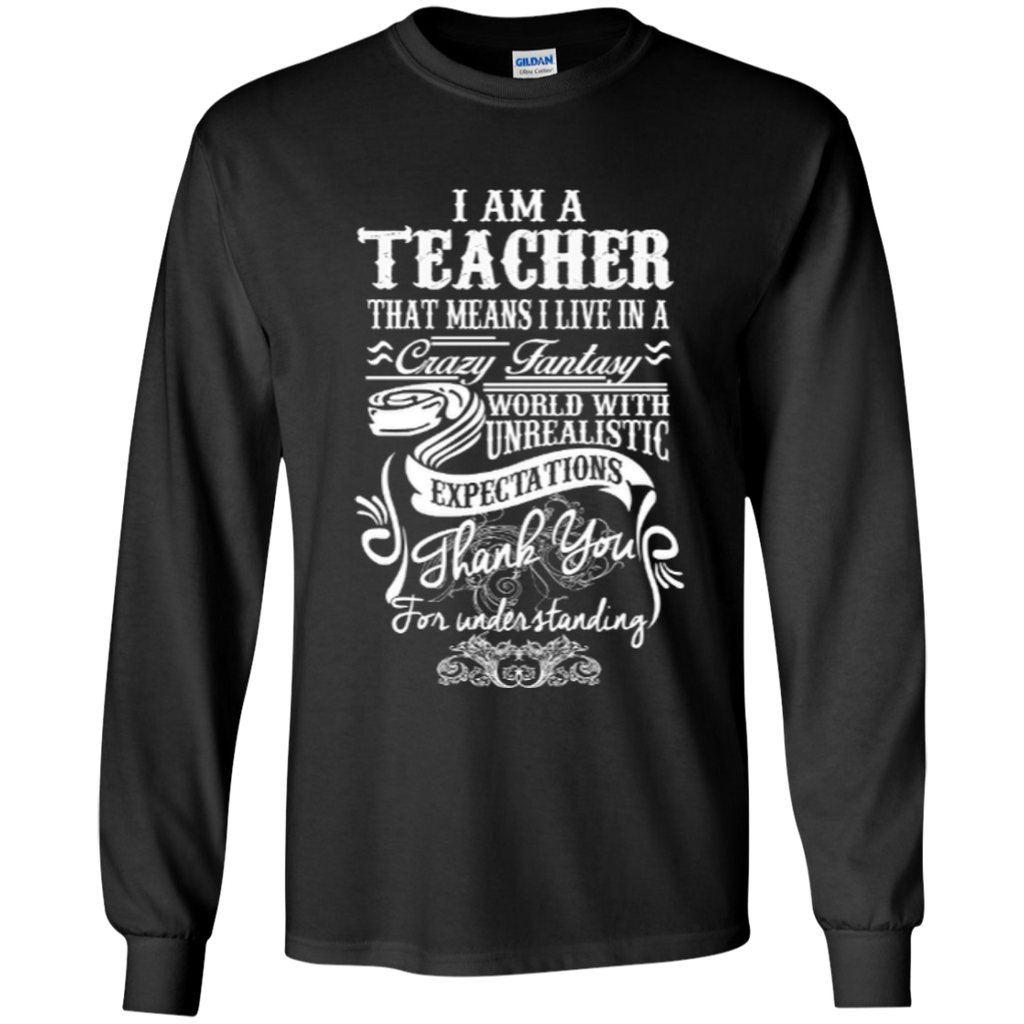 I Am a Teacher That Means I Live in a Crazy Fantasy World with Unrealistic ExpectationsLS Ultra Cotton Tshirt - TeachersLoungeShop - 1