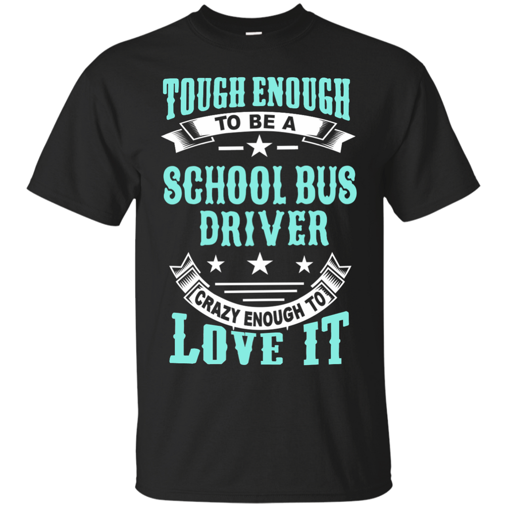 Tough Enough to be a School Bus Driver Crazy Enough to Love It Cotton T-Shirt - TeachersLoungeShop - 1