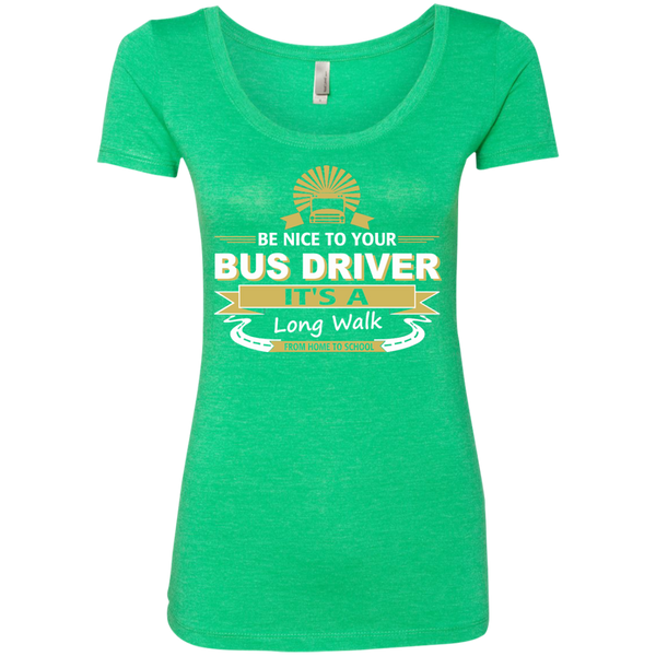 Be Nice to Your Bus Driver It's a Long Walk From Home to School Next Level Ladies Triblend Scoop - TeachersLoungeShop - 2