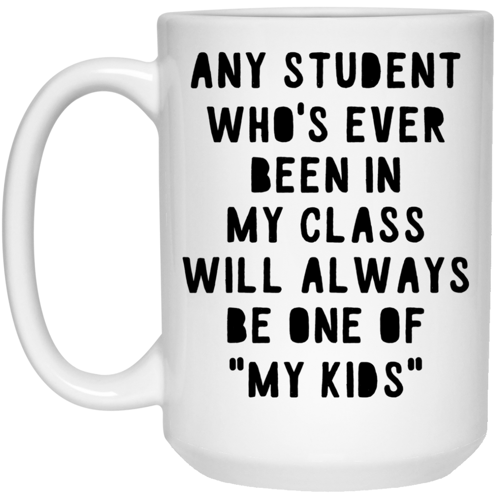 "Any Student who's ever been in my class will always be one of ""my kids""   Mug - 15oz"