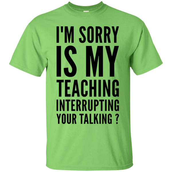 I'm sorry is my teaching interrupting your talking  T-Shirt