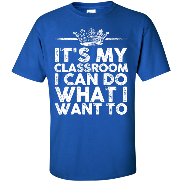 It's My Classroom I can do what i want to  T-Shirt - TeachersLoungeShop - 1