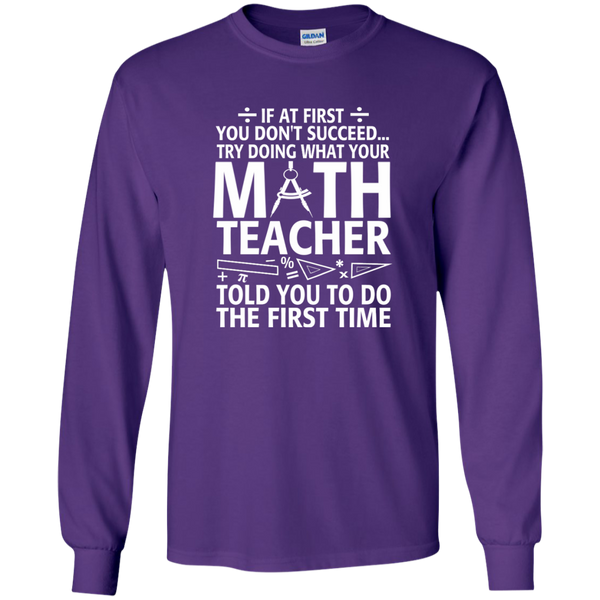 Try Doing What Your Math Teacher Told You To Do The First Time LS Ultra Cotton Tshirt - TeachersLoungeShop - 11