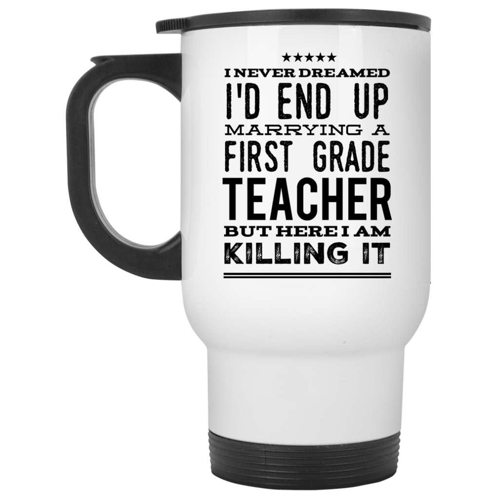 I never dreamed I'd end up marrying a first  grade Teacher but here i am killing it  Travel  Mug