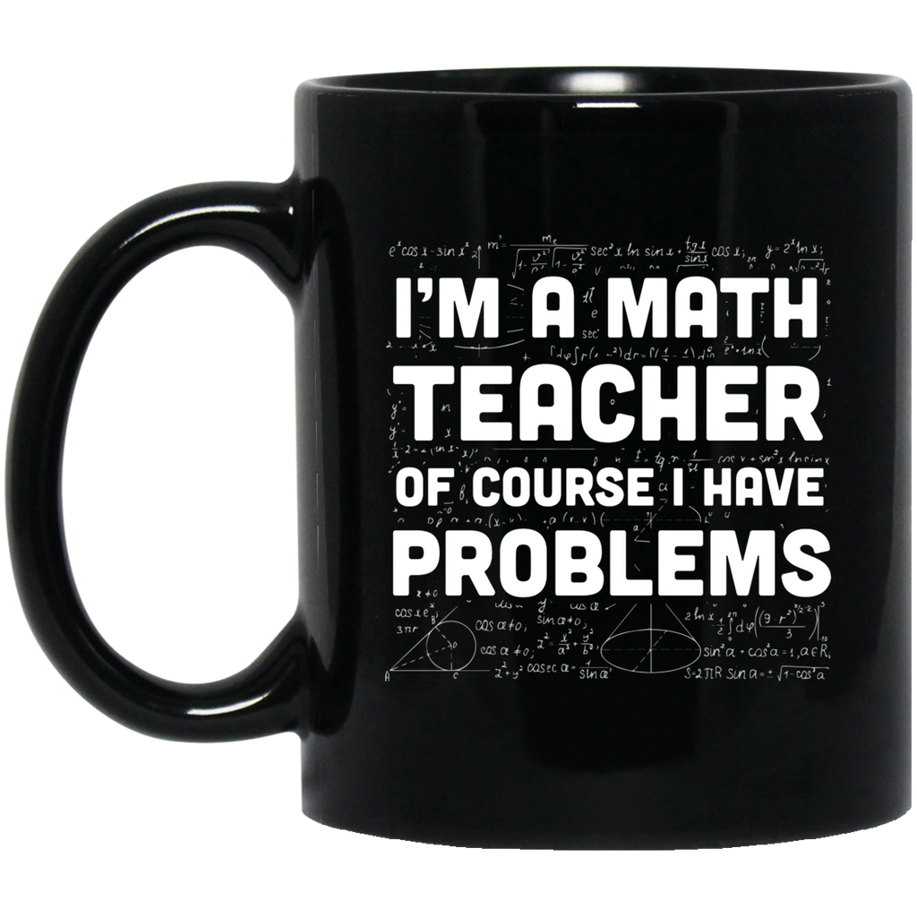 I'm a Math Teacher of course I have problems 11 oz. Black Mug