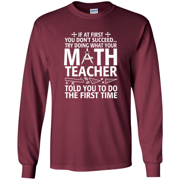 Try Doing What Your Math Teacher Told You To Do The First Time LS Ultra Cotton Tshirt - TeachersLoungeShop - 7