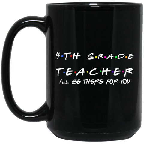 4th Grade Teacher .  I'll be there for you  15 oz. Black Mug