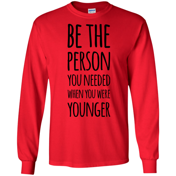 Be The person you needed when you were younger LS Tshirt