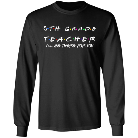 5th Grade Teacher I'll Be There for you . LS .  T-Shirt