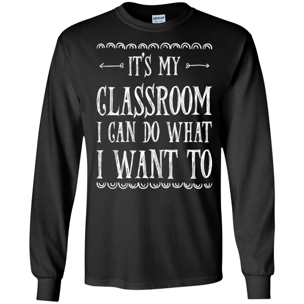 It's My Classroom I can do what i want to LS Ultra Cotton Tshirt - TeachersLoungeShop - 1
