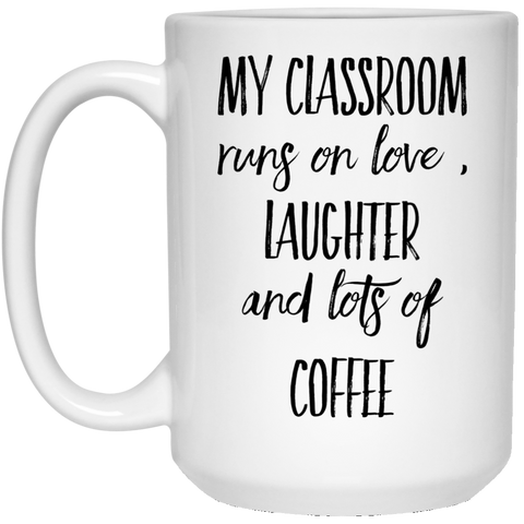 My Classroom runs on love , laughter and lots of coffee 15 oz. White Mug