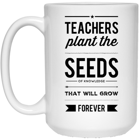 Teachers plant the seeds of knowledge that will grow forever  15 oz. White Mug