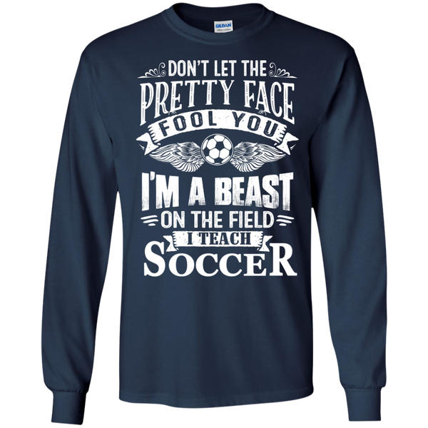 Dont Let the Pretty Face Fool You I'm a Beast on the Field I Teach Soccer LS Ultra Cotton Tshirt - TeachersLoungeShop - 10
