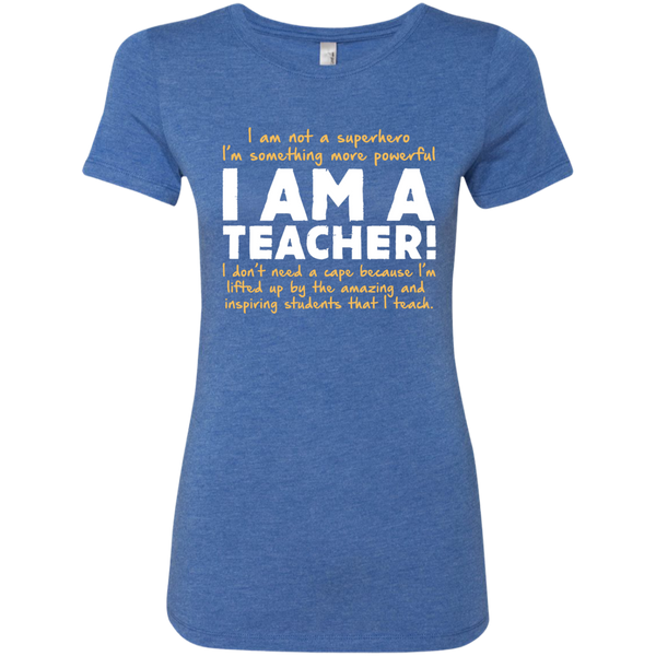 I am not a superhero I'm something more powerful I am a Teacher  Ladies Triblend T-Shirt - TeachersLoungeShop - 6