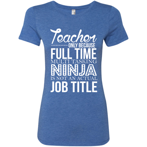 Teacher only Because Full Time Multi Tasking Ninja is not an actual Job Title Next  Level Ladies Triblend T-Shirt - TeachersLoungeShop - 8