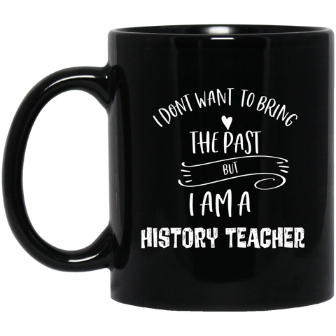 I dont want to bring the past but i am a history teacher 11 oz. Black Mug