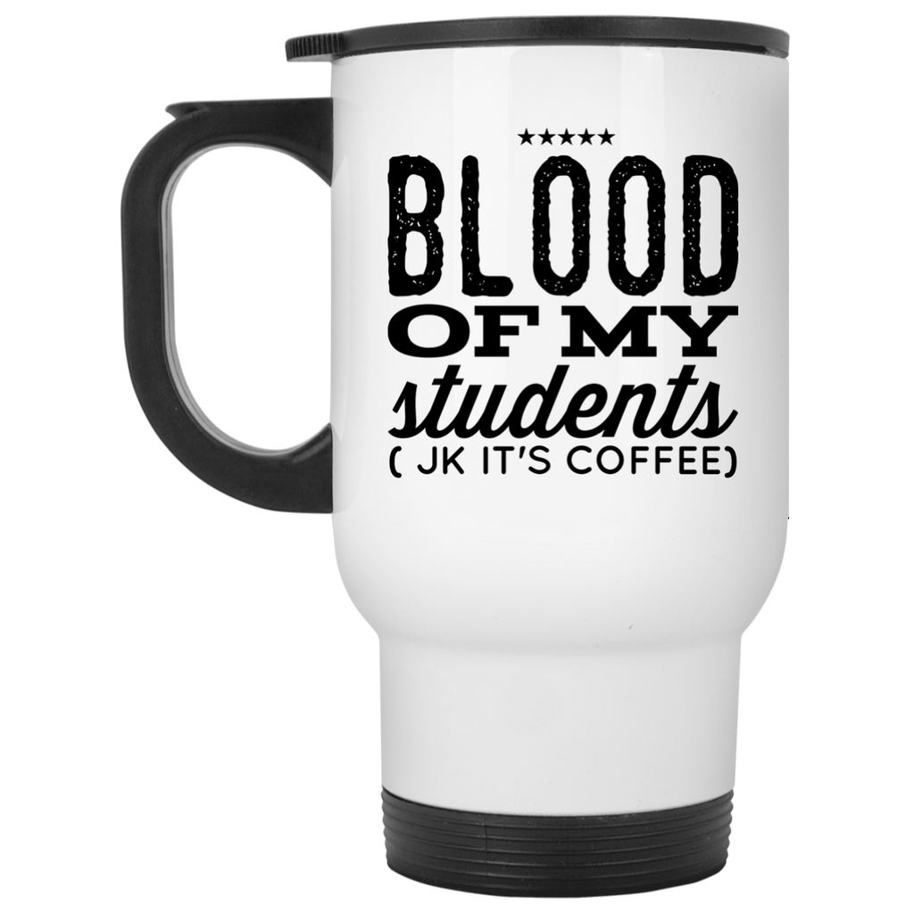 Blood of my students ( Jk It's coffee ) Travel Mug