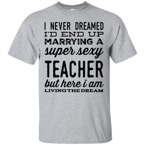 I never dreamed I'd end up marrying a super sexy teacher but here i am living the dream  T-Shirt