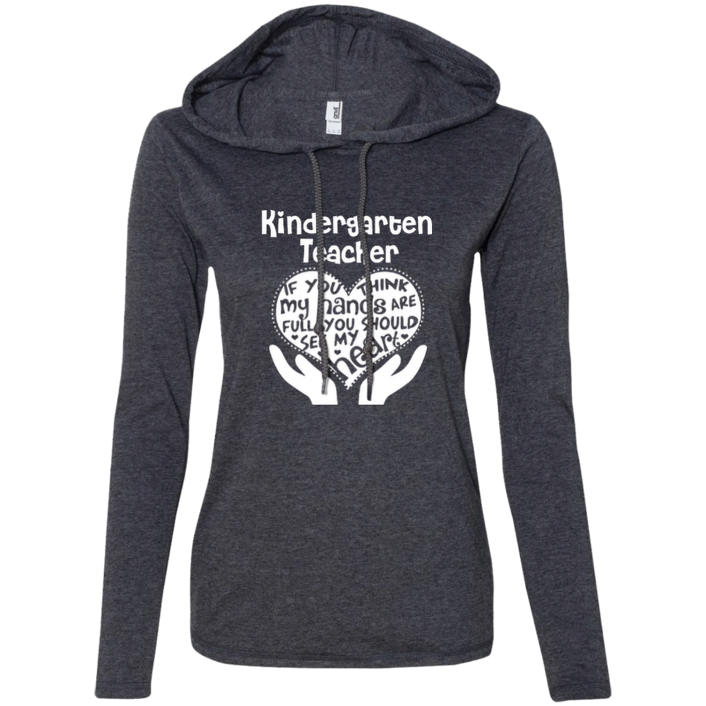 Kindergarten Teacher If You Think My Hands Are Full You Should See My Heart Ladies LS T-Shirt Hoodie - TeachersLoungeShop - 1