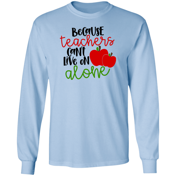 Because teachers can't live alone LS T-Shirt