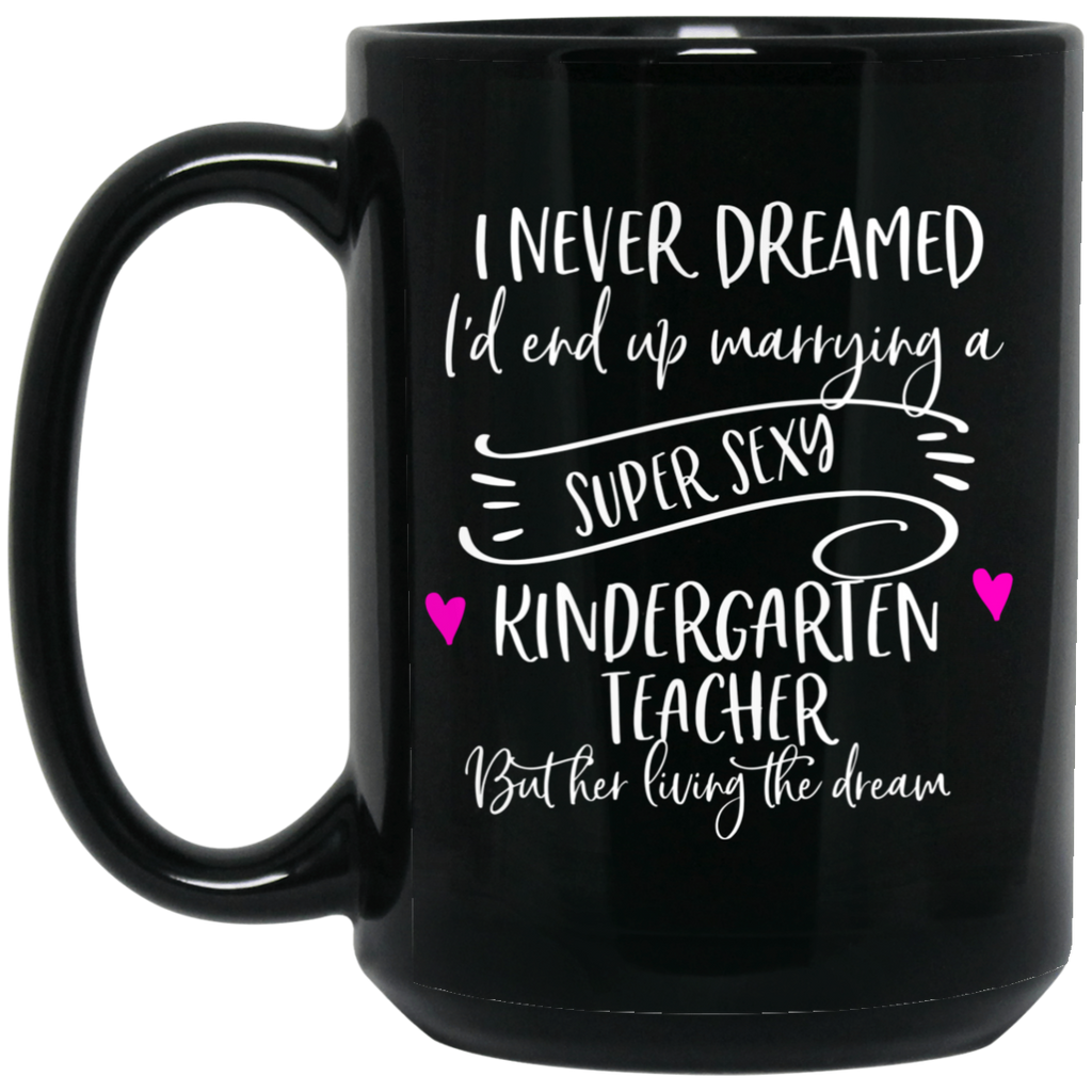 I never dreamed I'd end up marrying a super sexy kindergarten teacher  15 oz. Black Mug
