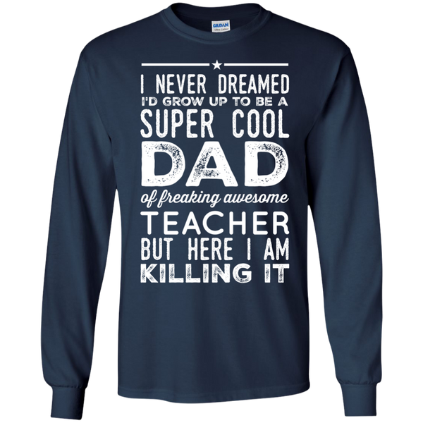 I never dreamed i'd grow up to be a super cool Mom of freaking awesome Teacher but here i am killing it LS  Tshirt