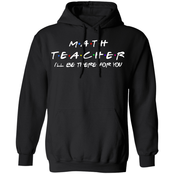 Math Teacher I'll Be There for you Pullover Hoodie 8 oz.
