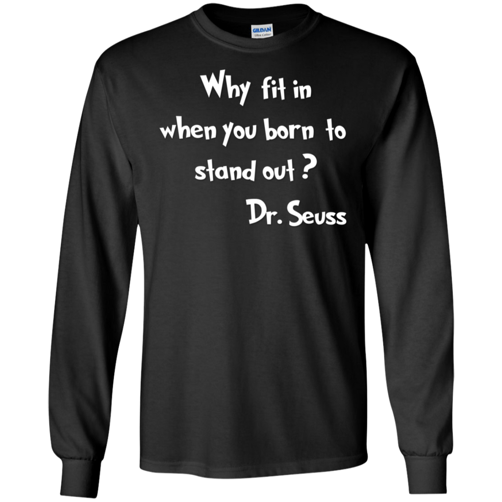 Why Fit when you born to stand out ? Dr Seuss  LS Tshirt